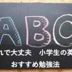 小学生におすすめの英語の勉強方法!中学生につながる家庭学習のレベルアップ!