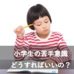 勉強の苦手意識を取り除く!勉強嫌いな小学生のためにできる3つのこと